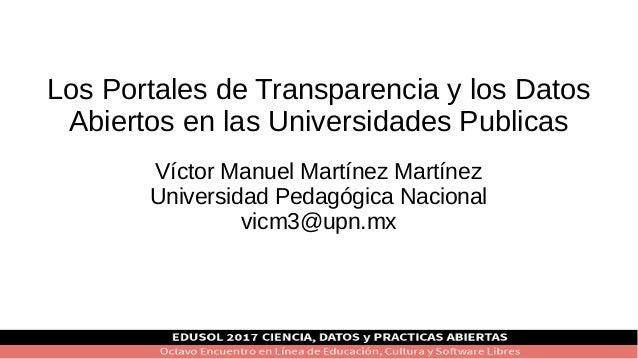 Los Portales de Transparencia y los Datos Abiertos en las Universidades Publicas Víctor Manuel Martínez Martínez Universid...