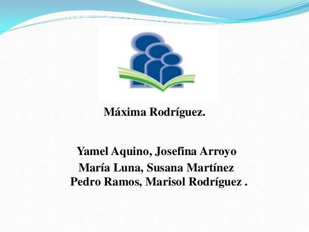 Máxima Rodríguez. Yamel Aquino, Josefina Arroyo María Luna, Susana Martínez Pedro Ramos, Marisol Rodríguez .