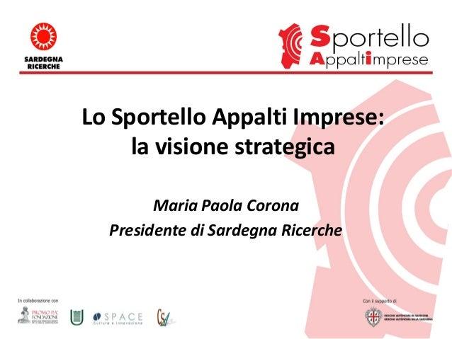Lo Sportello Appalti Imprese: la visione strategica Maria Paola Corona Presidente di Sardegna Ricerche