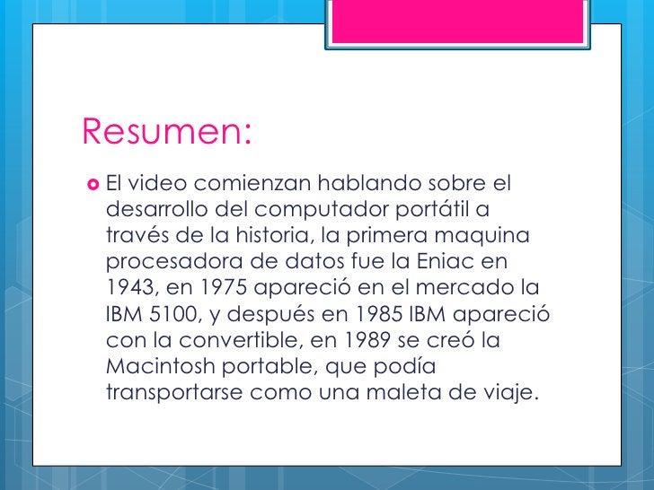 Resumen: El video comienzan hablando sobre el  desarrollo del computador portátil a  través de la historia, la primera ma...
