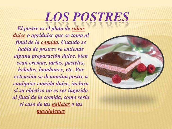 LOS POSTRES   El postre es el plato de sabordulce o agridulce que se toma al  final de la comida. Cuando se    habla de po...