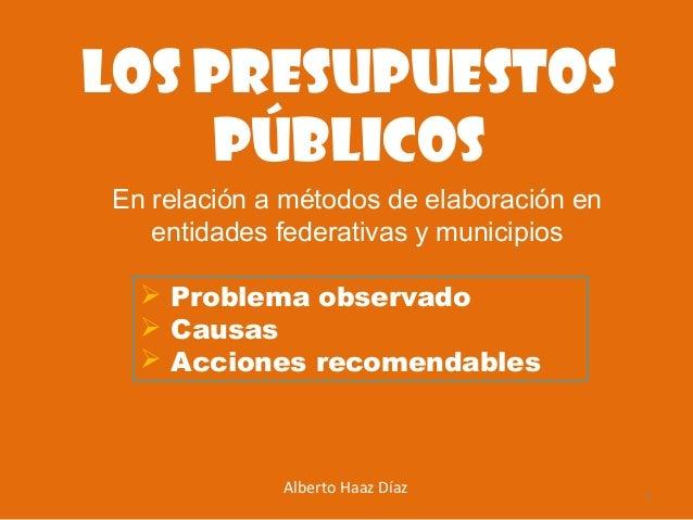Los presupuestos públicos  Problema observado  Causas  Acciones recomendables Alberto Haaz Díaz 1 En relación a métodos...