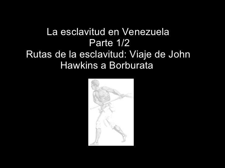 La esclavitud en Venezuela  Parte 1/2 Rutas de la esclavitud: Viaje de John Hawkins a Borburata