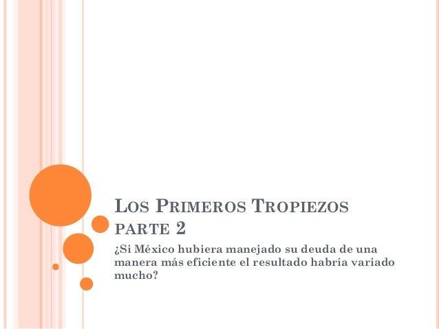 LOS PRIMEROS TROPIEZOS PARTE 2 ¿Si México hubiera manejado su deuda de una manera más eficiente el resultado habría variad...