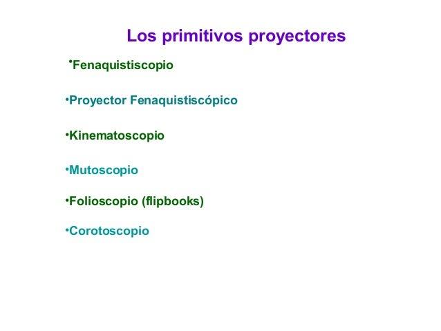 Los primitivos proyectores •Fenaquistiscopio •Proyector Fenaquistiscópico •Kinematoscopio •Mutoscopio •Folioscopio (flipbo...