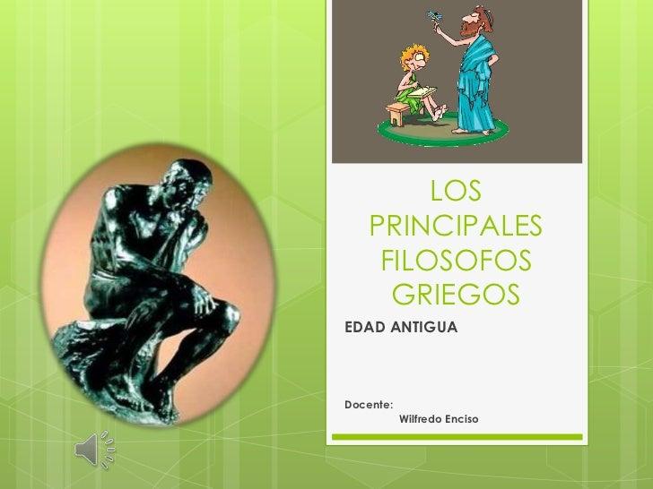 LOS PRINCIPALES FILOSOFOS GRIEGOS<br />EDAD ANTIGUA<br />Docente:<br />                 Wilfredo Enciso<br />