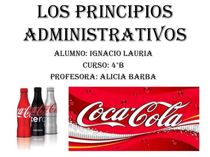 Los principios administrativos <br />Alumno: ignaciolauria<br />Curso: 4°B<br />Profesora: alicia barba<br />
