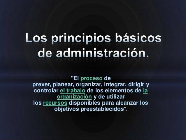 """""""El proceso de prever, planear, organizar, integrar, dirigir y controlar el trabajo de los elementos de la organización y ..."""