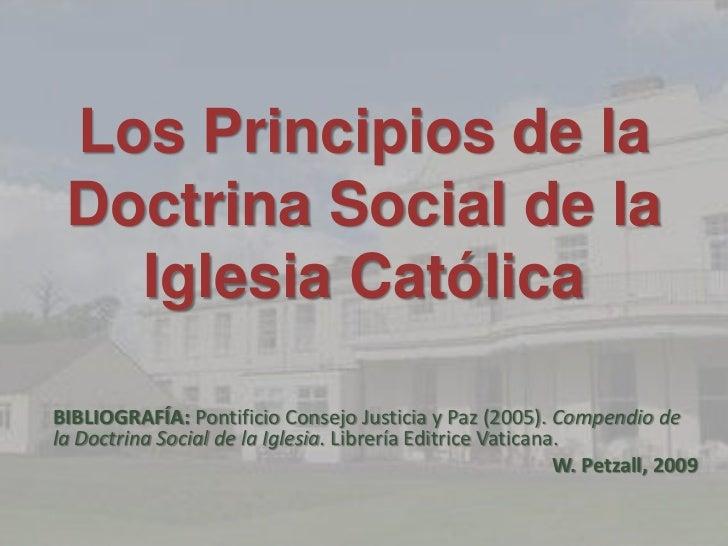 Los Principios de la  Doctrina Social de la    Iglesia Católica  BIBLIOGRAFÍA: Pontificio Consejo Justicia y Paz (2005). C...