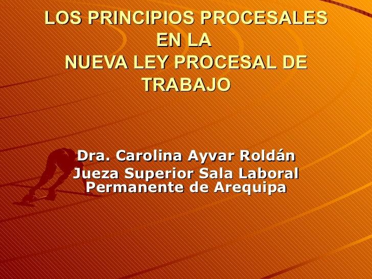 LOS PRINCIPIOS PROCESALES EN LA  NUEVA LEY PROCESAL DE TRABAJO Dra. Carolina Ayvar Roldán Jueza Superior Sala Laboral Perm...