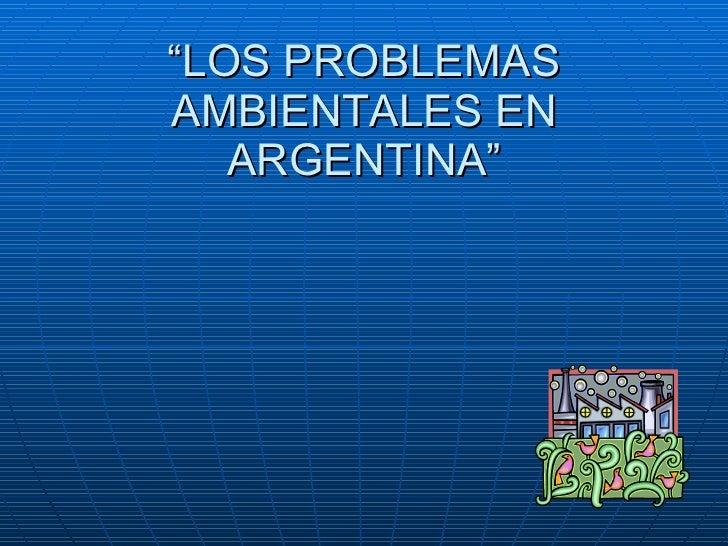 """"""" LOS PROBLEMAS AMBIENTALES EN ARGENTINA"""""""