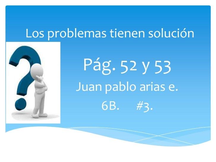 Los problemas tienen solución         Pág. 52 y 53        Juan pablo arias e.            6B. #3.