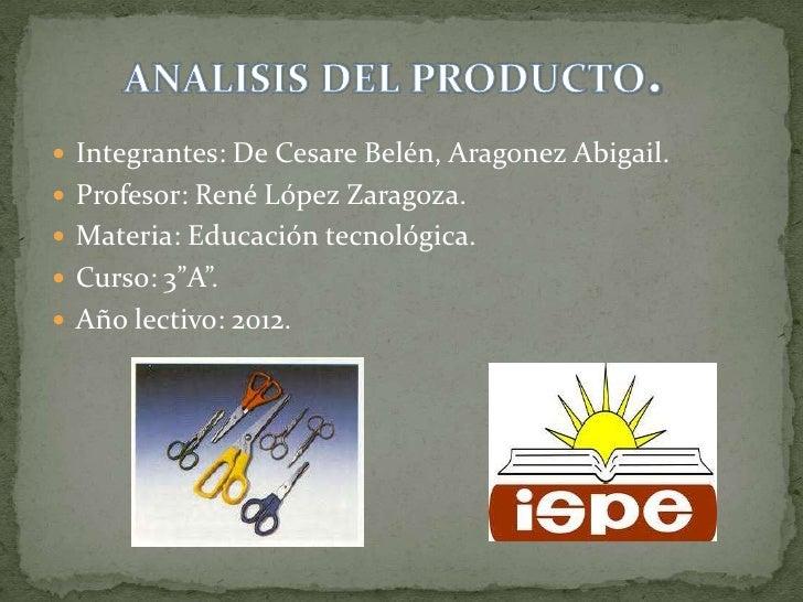  Integrantes: De Cesare Belén, Aragonez Abigail. Profesor: René López Zaragoza. Materia: Educación tecnológica. Curso:...