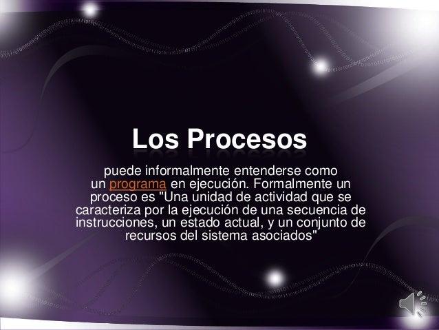 """Los Procesos     puede informalmente entenderse como   un programa en ejecución. Formalmente un   proceso es """"Una unidad d..."""