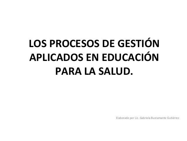 LOS PROCESOS DE GESTIÓNAPLICADOS EN EDUCACIÓN     PARA LA SALUD.               Elaborado por Lic. Gabriela Bustamante Guti...
