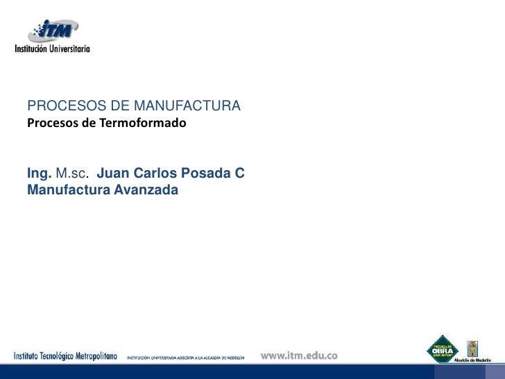 PROCESOS DE MANUFACTURA<br />Procesos de Termoformado<br />Ing. M.sc. Juan Carlos Posada C<br />Manufactura Avanzada<br />...