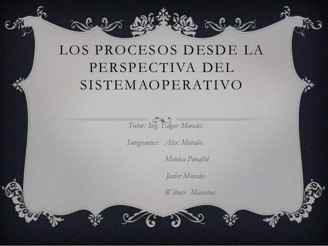 LOS PROCESOS DESDE LA   PERSPECTIVA DEL  SISTEMAOPERATIVO       Tutor: Ing. Edgar Morales       Intégrantes: Alex Morales ...