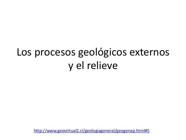 Los procesos geológicos externos           y el relieve   http://www.geovirtual2.cl/geologiageneral/geogenap.html#5