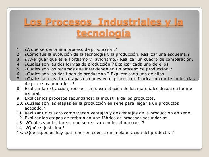 Los Procesos  Industriales y la  tecnología<br />¿A qué se denomina proceso de producción.?<br />¿Cómo fue la evolución de...