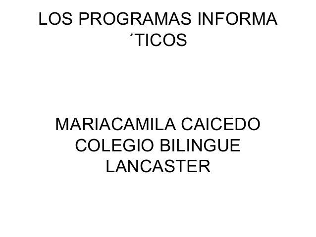 LOS PROGRAMAS INFORMA ´TICOS  MARIACAMILA CAICEDO COLEGIO BILINGUE LANCASTER