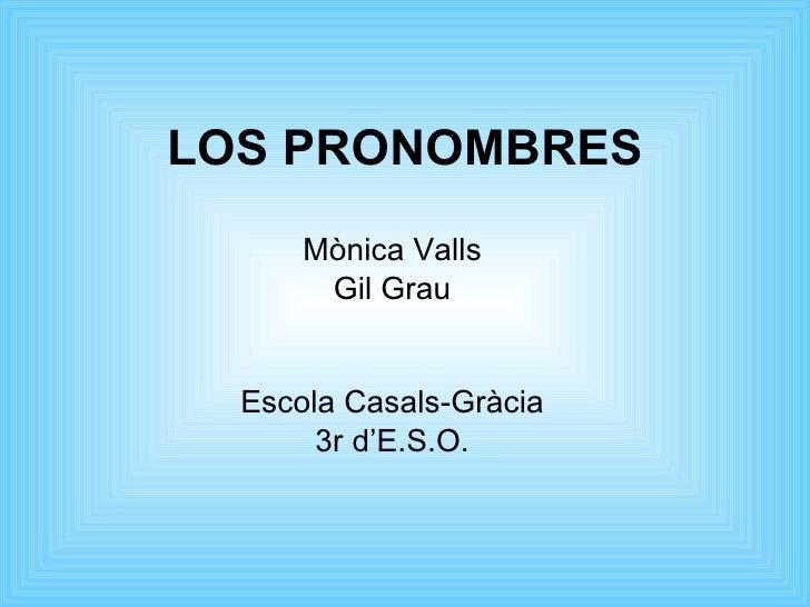 LOS PRONOMBRES Mònica Valls Gil Grau Escola Casals-Gràcia 3r d'E.S.O.