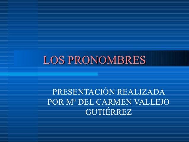 LOS PRONOMBRES PRESENTACIÓN REALIZADAPOR Mª DEL CARMEN VALLEJO        GUTIÉRREZ