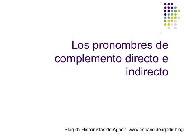 Los pronombres de complemento directo e indirecto  Blog de Hispanistas de Agadir www.espanoldeagadir.blogs