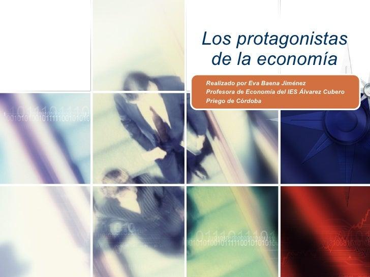 Los protagonistas de la economía Realizado por Eva Baena Jiménez Profesora de Economía del IES Álvarez Cubero Priego de Có...