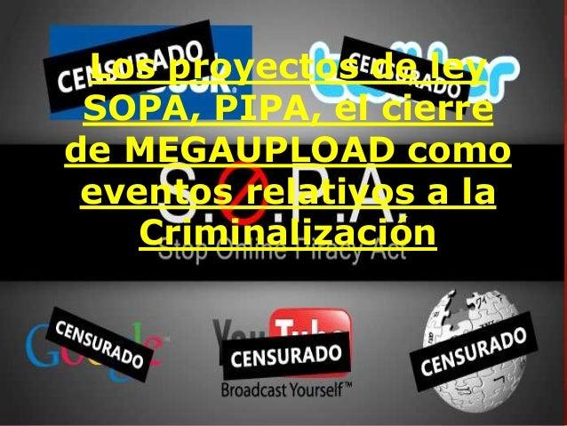 Los proyectos de ley  SOPA, PIPA, el cierre  de MEGAUPLOAD como  eventos relativos a la  Criminalización