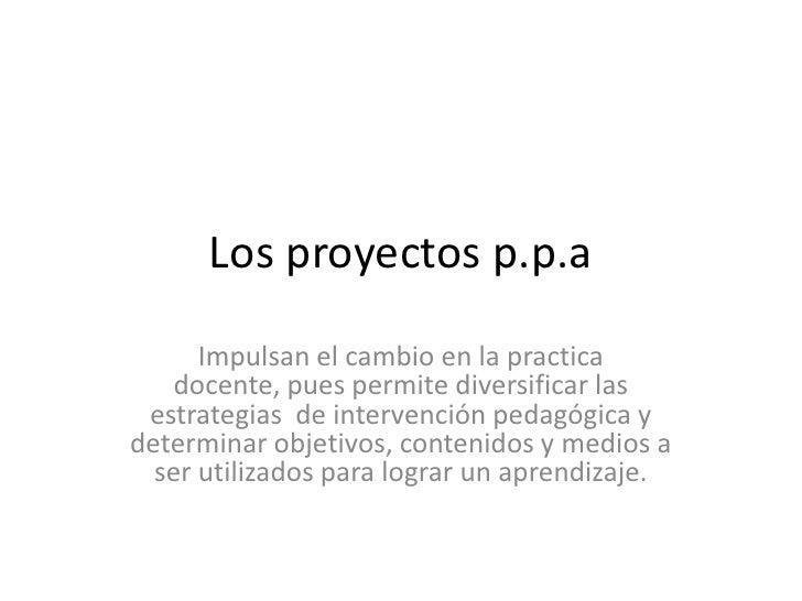 Los proyectos p.p.a        Impulsan el cambio en la practica    docente, pues permite diversificar las  estrategias de int...