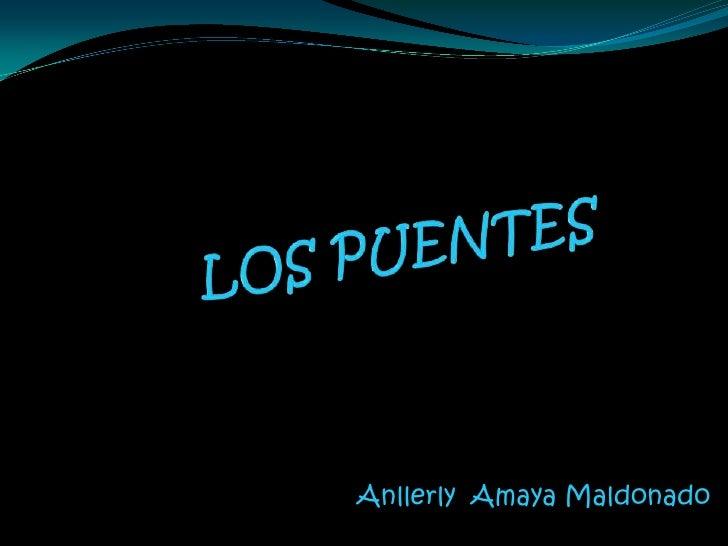 LOS PUENTES <br />Anllerly  Amaya Maldonado<br />