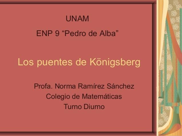 """UNAM ENP 9 """"Pedro de Alba""""  Los puentes de Königsberg Profa. Norma Ramírez Sánchez Colegio de Matemáticas Turno Diurno"""