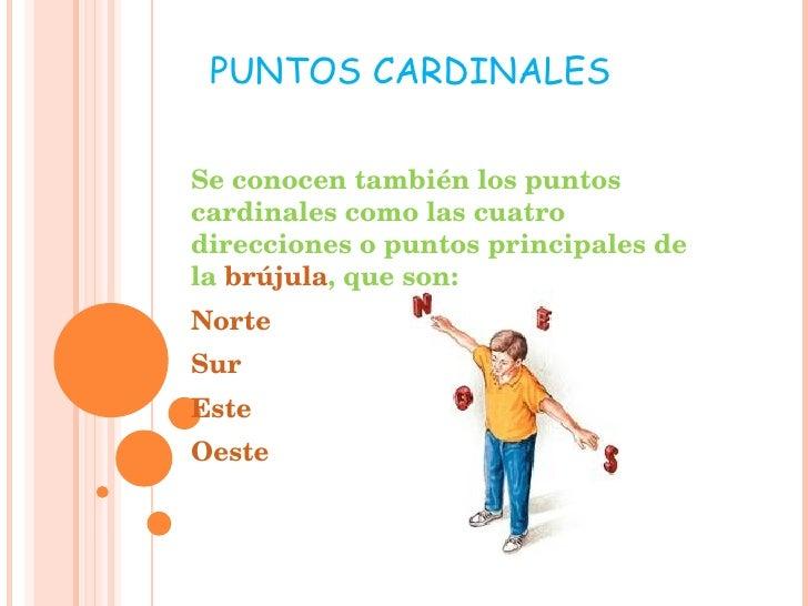 Se conocen también los puntos cardinales como las cuatro direcciones o puntos principales de la  brújula , que son: Norte ...