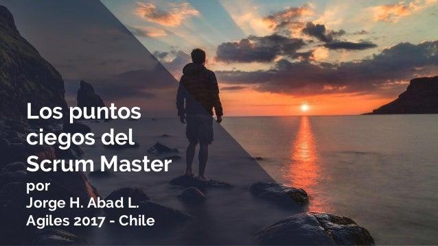 Los puntos ciegos del Scrum Master por Jorge H. Abad L. Agiles 2017 - Chile