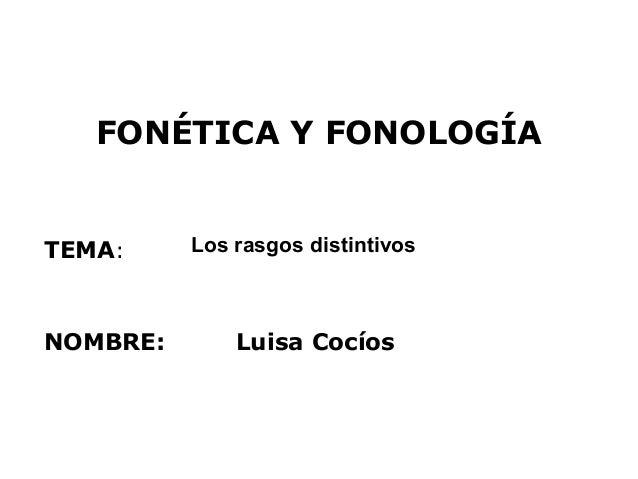 FONÉTICA Y FONOLOGÍATEMA:     Los rasgos distintivosNOMBRE:       Luisa Cocíos