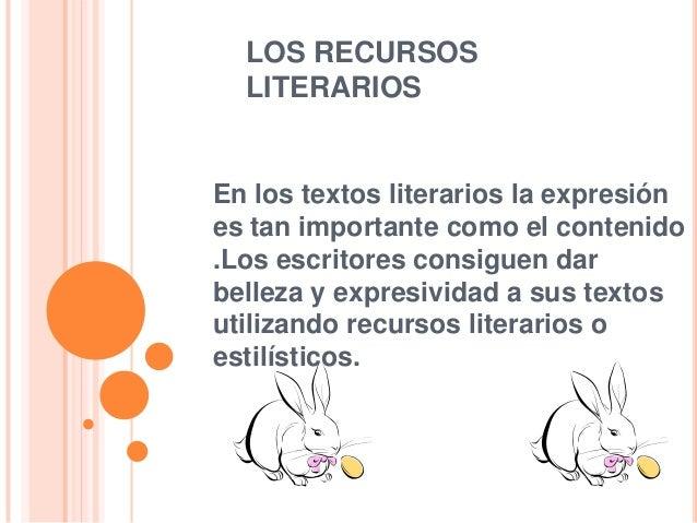 LOS RECURSOS LITERARIOS  En los textos literarios la expresión es tan importante como el contenido .Los escritores consigu...