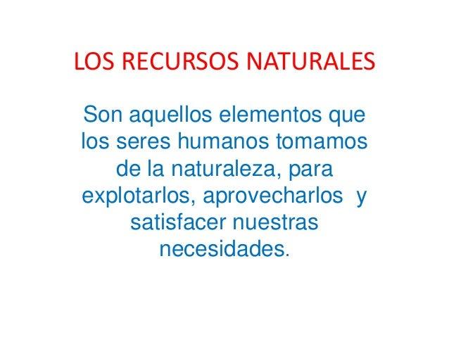 LOS RECURSOS NATURALES Son aquellos elementos que los seres humanos tomamos de la naturaleza, para explotarlos, aprovechar...