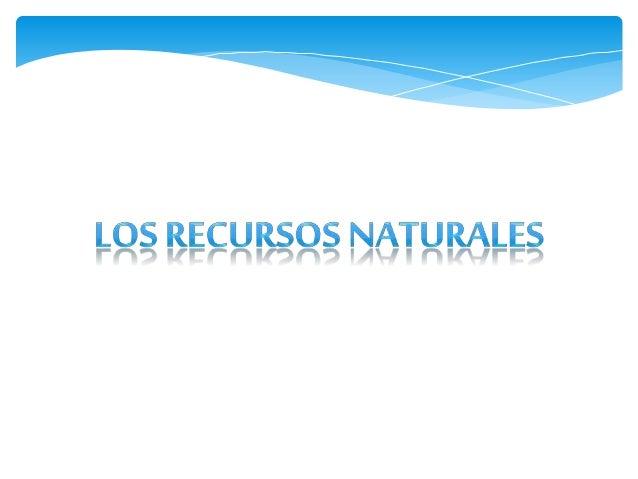 LOS RECURSOSNATURALES Sonaquelloselementos que los seres humanos tomamosde la naturaleza, para explotarlos,aprovecharlos y...