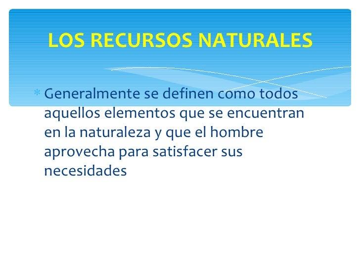 LOS RECURSOS NATURALES∗ Generalmente se definen como todos  aquellos elementos que se encuentran  en la naturaleza y que e...