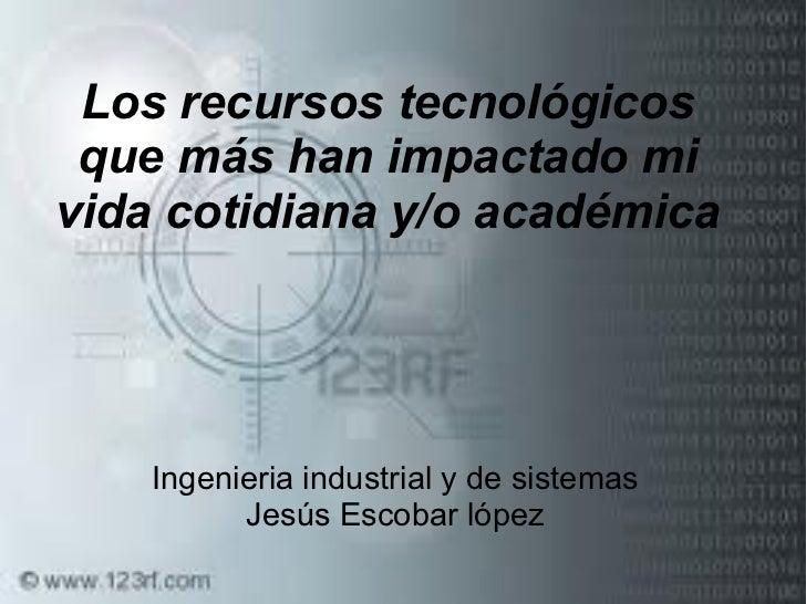 Los recursos tecnológicos que más han impactado mi vida cotidiana y/o académica Ingenieria industrial y de sistemas Jesús ...