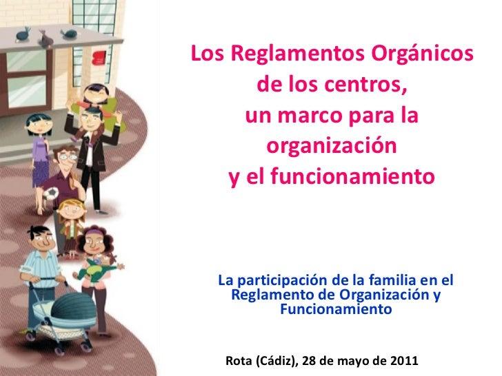 Los Reglamentos Orgánicos de los centros, un marco para la organización y el funcionamiento La participación de la familia...
