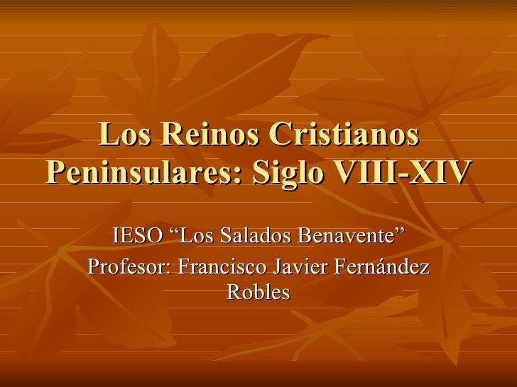 """Los Reinos Cristianos Peninsulares: Siglo VIII-XIV IESO """"Los Salados Benavente"""" Profesor: Francisco Javier Fernández Robles"""
