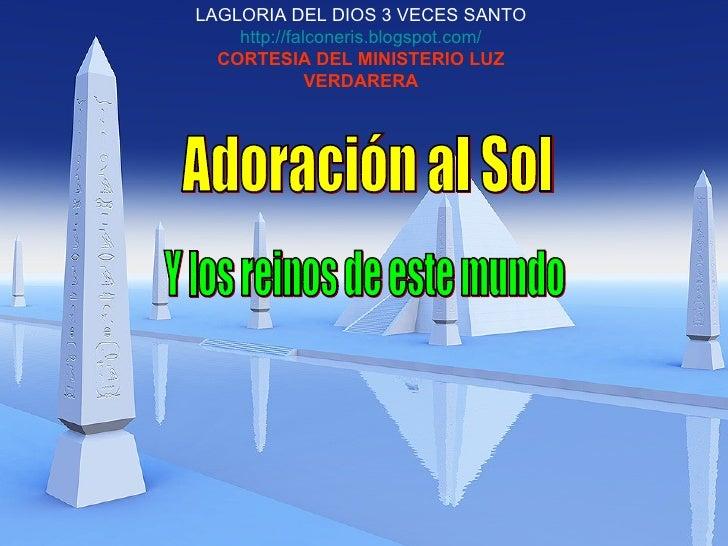 Adoración al Sol Y los reinos de este mundo LAGLORIA DEL DIOS 3 VECES SANTO http://falconeris.blogspot.com/ CORTESIA DEL M...