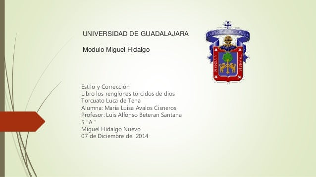 UNIVERSIDAD DE GUADALAJARA  Modulo Miguel Hidalgo  Estilo y Corrección  Libro los renglones torcidos de dios  Torcuato Luc...