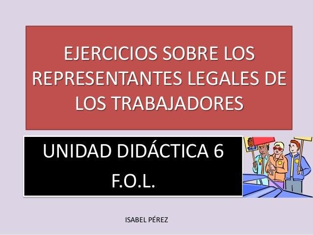 EJERCICIOS SOBRE LOS REPRESENTANTES LEGALES DE LOS TRABAJADORES UNIDAD DIDÁCTICA 6 F.O.L. ISABEL PÉREZ