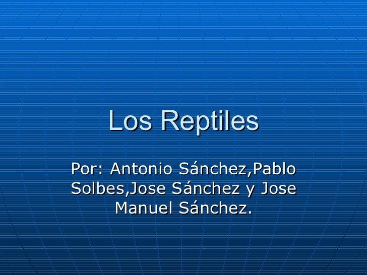 Los Reptiles Por: Antonio Sánchez,Pablo Solbes,Jose Sánchez y Jose Manuel Sánchez.