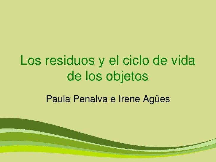 Los residuos y el ciclo de vida        de los objetos    Paula Penalva e Irene Agües