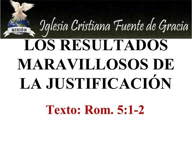 LOS RESULTADOS  MARAVILLOSOS DE  LA JUSTIFICACIÓN  Texto: Rom. 5:1-2