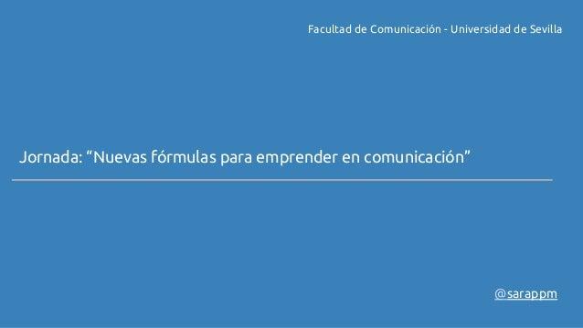 """Facultad de Comunicación - Universidad de Sevilla  Jornada: """"Nuevas fórmulas para emprender en comunicación""""  @sarappm"""
