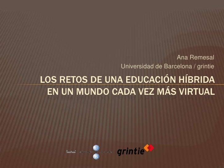Ana Remesal<br />Universidad de Barcelona / grintie<br />Los retos de una educación híbridaen un mundo cada vez más virtua...